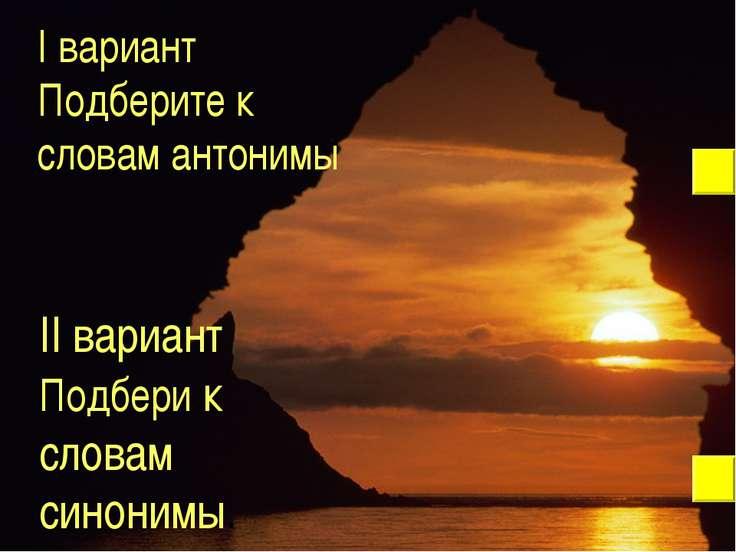 I вариант Подберите к словам антонимы II вариант Подбери к словам синонимы.