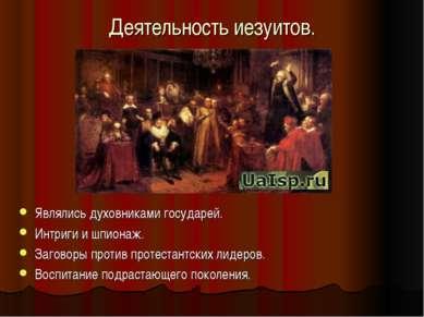 Деятельность иезуитов. Являлись духовниками государей. Интриги и шпионаж. Заг...