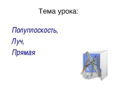 Тема урока: Полуплоскость, Луч, Прямая