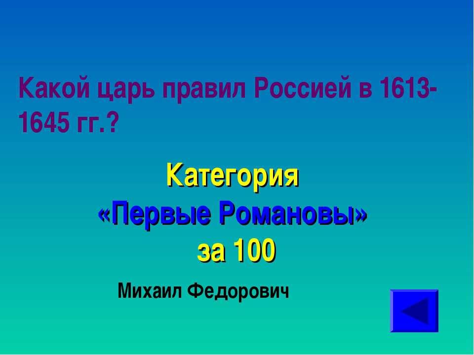 Какой царь правил Россией в 1613-1645 гг.? Категория «Первые Романовы» за 100...