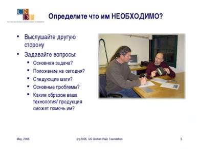 May, 2005 (c) 2005, US Civilian R&D Foundation * Определите что им НЕОБХОДИМО...
