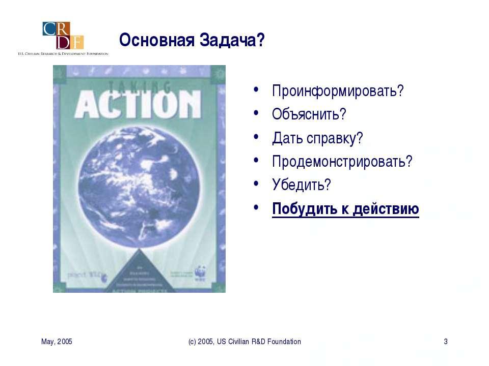 May, 2005 (c) 2005, US Civilian R&D Foundation * Основная Задача? Проинформир...
