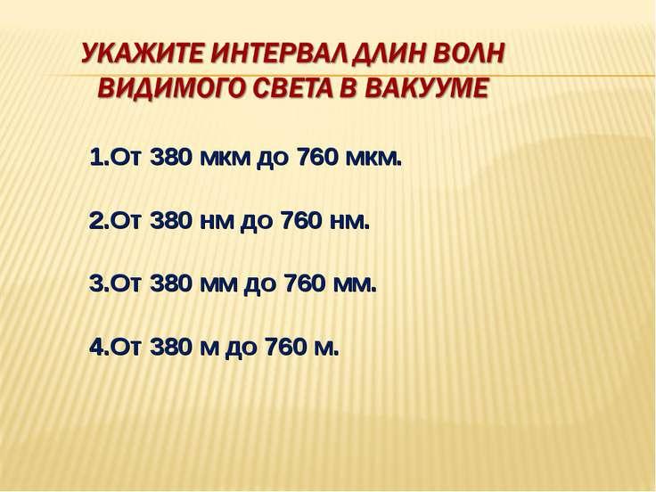 1.От 380 мкм до 760 мкм. 2.От 380 нм до 760 нм. 3.От 380 мм до 760 мм. 4.От 3...