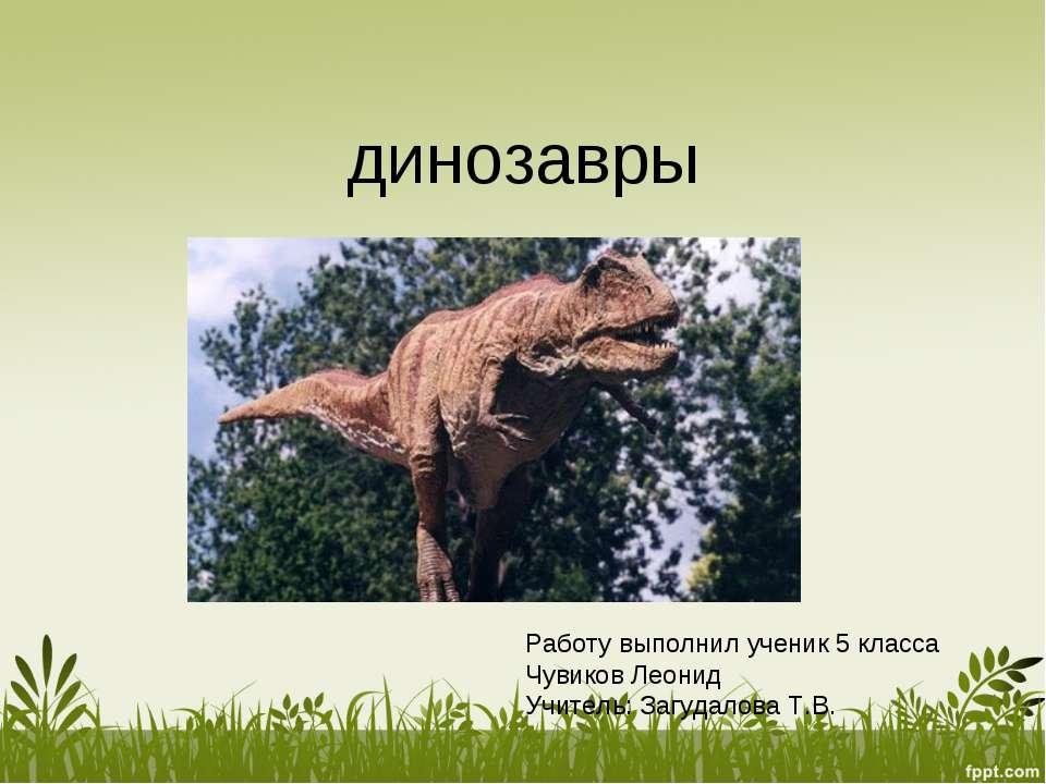 динозавры Работу выполнил ученик 5 класса Чувиков Леонид Учитель: Загудалова ...
