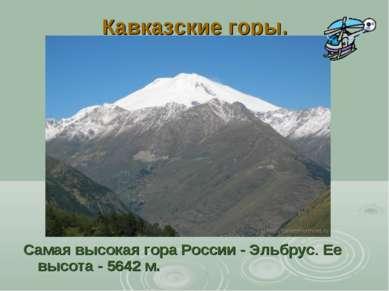 Кавказские горы. Самая высокая гора России - Эльбрус. Ее высота - 5642 м.