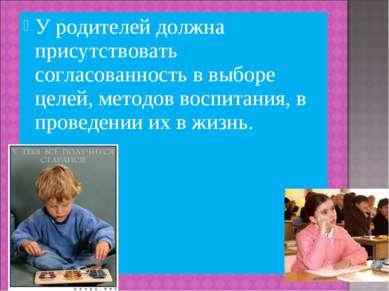 У родителей должна присутствовать согласованность в выборе целей, методов вос...