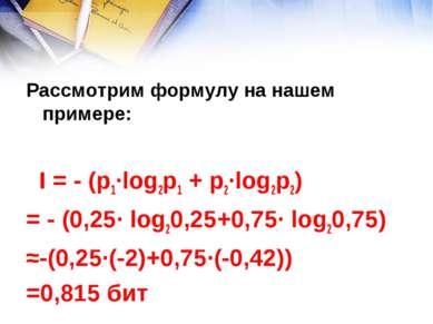 Рассмотрим формулу на нашем примере: I = - (р1∙log2p1 + р2∙log2p2) = - (0,25∙...