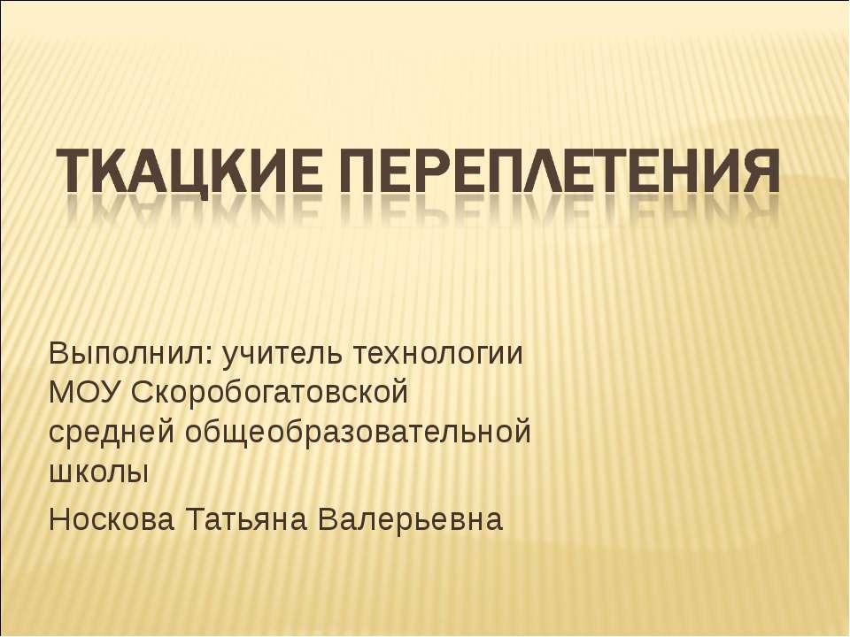 Выполнил: учитель технологии МОУ Скоробогатовской средней общеобразовательной...
