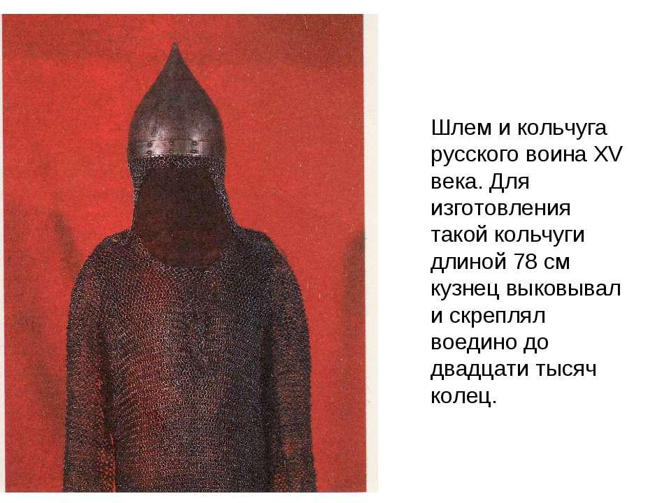 Шлем и кольчуга русского воина XV века. Для изготовления такой кольчуги длино...