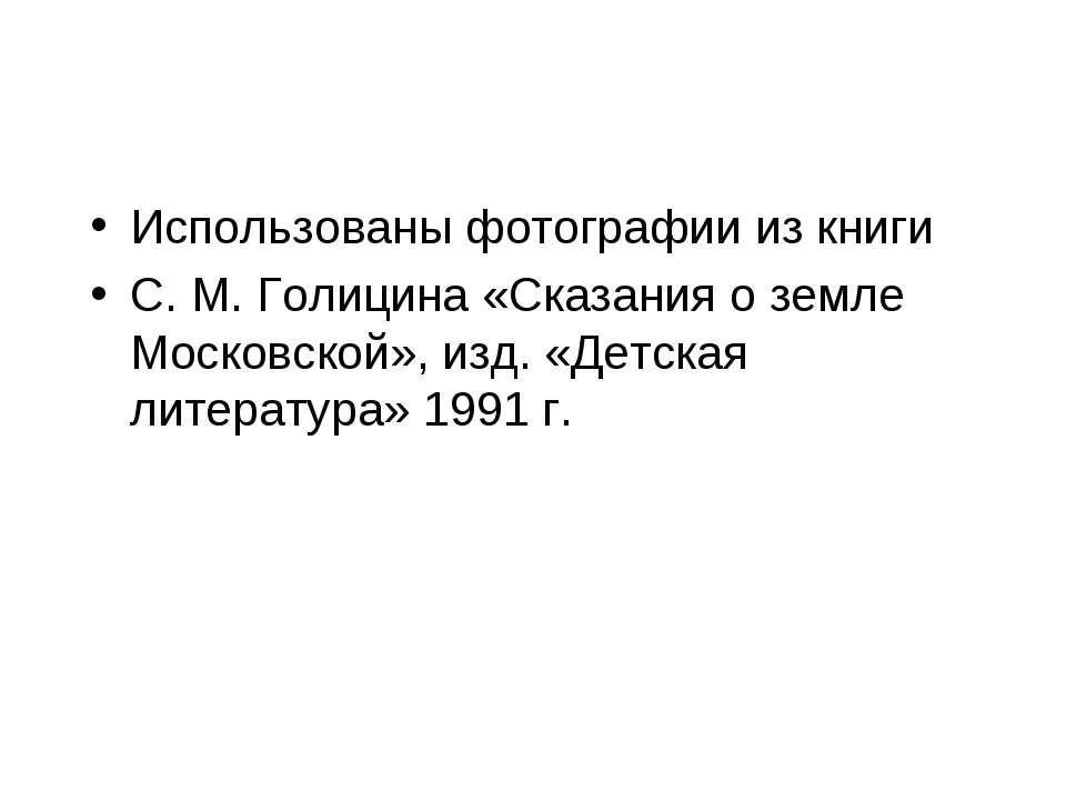Использованы фотографии из книги С. М. Голицина «Сказания о земле Московской»...