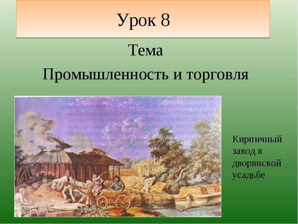 Урок 8 Тема Промышленность и торговля Кирпичный завод в дворянской усадьбе