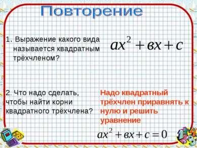 1. Выражение какого вида называется квадратным трёхчленом? 2. Что надо сделат...