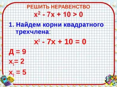 1. Найдем корни квадратного трехчлена: х2 - 7х + 10 = 0 Д = 9 х1= 2 х2 = 5