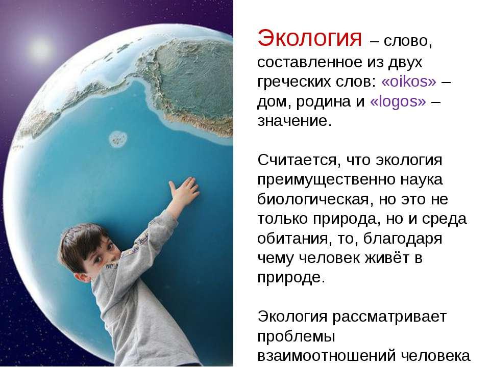 Экология – слово, составленное из двух греческих слов: «oikos» – дом, родина ...