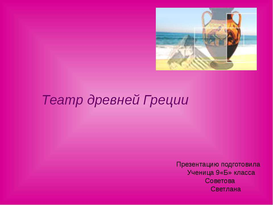 Театр древней Греции Презентацию подготовила Ученица 9«Б» класса Советова Све...