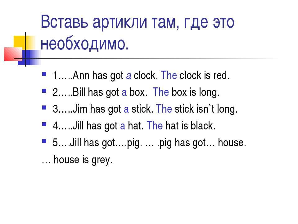 Вставь артикли там, где это необходимо. 1…..Ann has got a clock. The clock is...