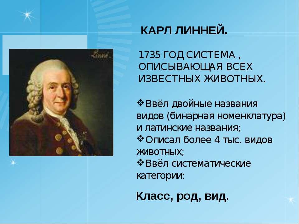 КАРЛ ЛИННЕЙ. 1735 ГОД СИСТЕМА , ОПИСЫВАЮЩАЯ ВСЕХ ИЗВЕСТНЫХ ЖИВОТНЫХ. Ввёл дво...