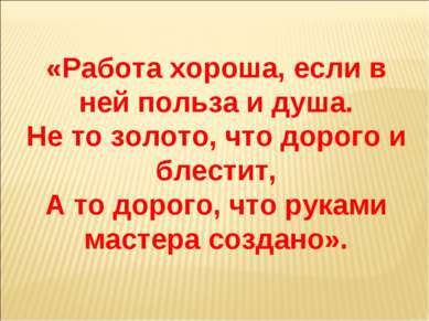 «Работа хороша, если в ней польза и душа. Не то золото, что дорого и блестит,...