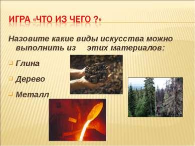 Назовите какие виды искусства можно выполнить из этих материалов: Глина Дерев...