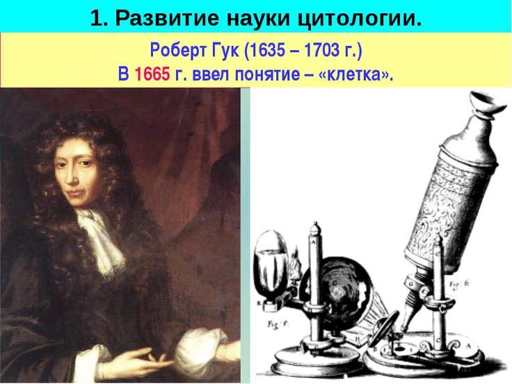 Роберт Гук (1635 – 1703 г.) В 1665 г. ввел понятие – «клетка». 1. Развитие на...