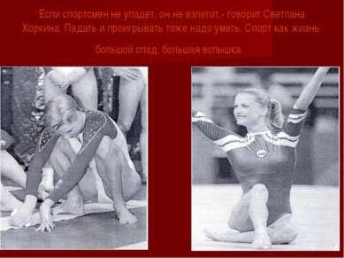 Если спортсмен не упадет, он не взлетит,- говорит Светлана Хоркина. Падать и ...