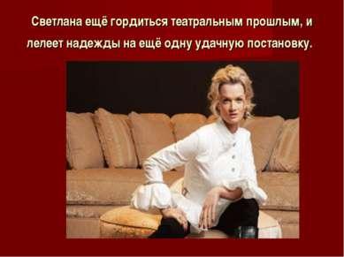 Светлана ещё гордиться театральным прошлым, и лелеет надежды на ещё одну удач...