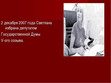 2 декабря 2007 года Светлана избрана депутатом Государственной Думы V-ого со...