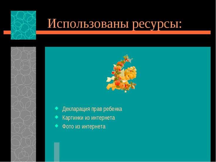 Использованы ресурсы: Декларация прав ребенка Картинки из интернета Фото из и...