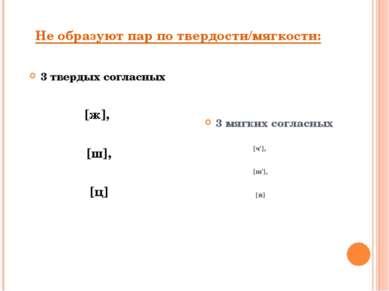 Не образуют пар по твердости/мягкости: 3 твердых согласных [ж], [ш], [ц] 3 мя...