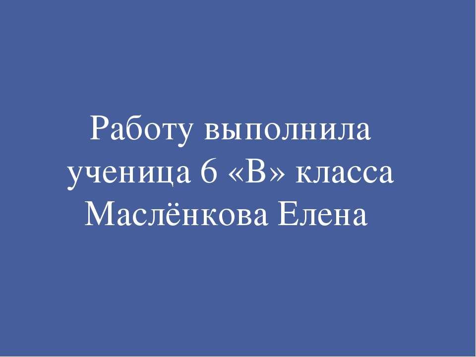 Работу выполнила ученица 6 «В» класса Маслёнкова Елена