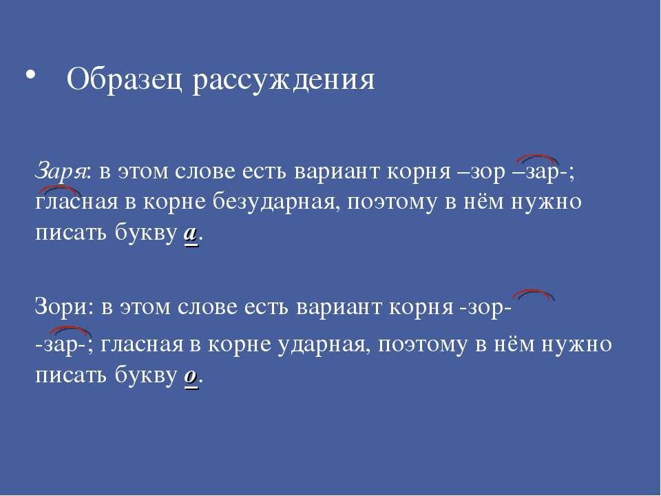 Образец рассуждения Заря: в этом слове есть вариант корня –зор –зар-; гласная...