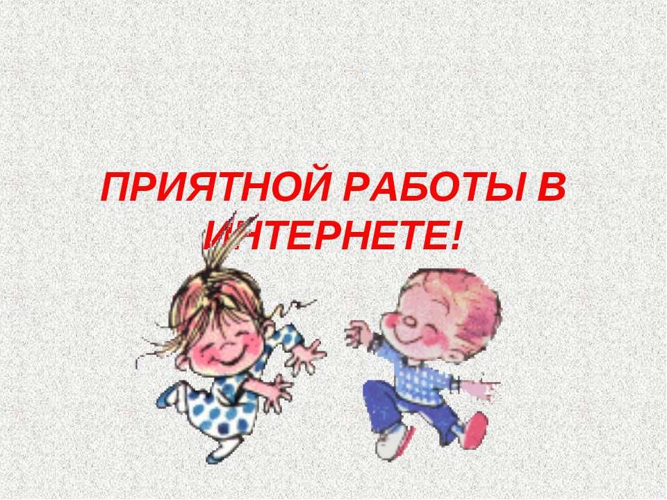ПРИЯТНОЙ РАБОТЫ В ИНТЕРНЕТЕ!