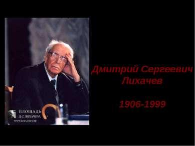 Дмитрий Сергеевич Лихачев 1906-1999 Д.С. Лихачев