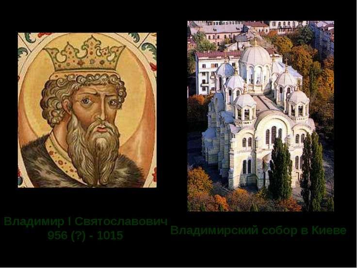 Владимир I Святославович 956 (?) - 1015 Владимирский собор в Киеве Владимир I