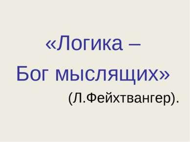 «Логика – Бог мыслящих» (Л.Фейхтвангер).