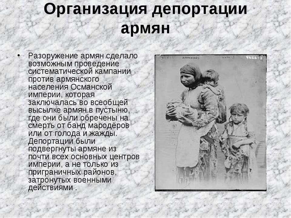 Организация депортации армян Разоружение армян сделало возможным проведение с...