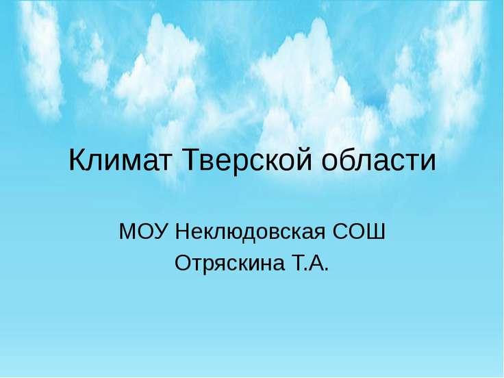 Климат Тверской области МОУ Неклюдовская СОШ Отряскина Т.А.