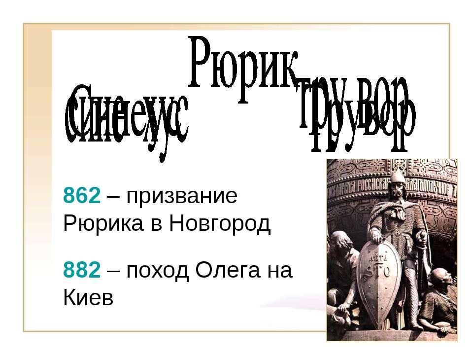 862 – призвание Рюрика в Новгород 882 – поход Олега на Киев