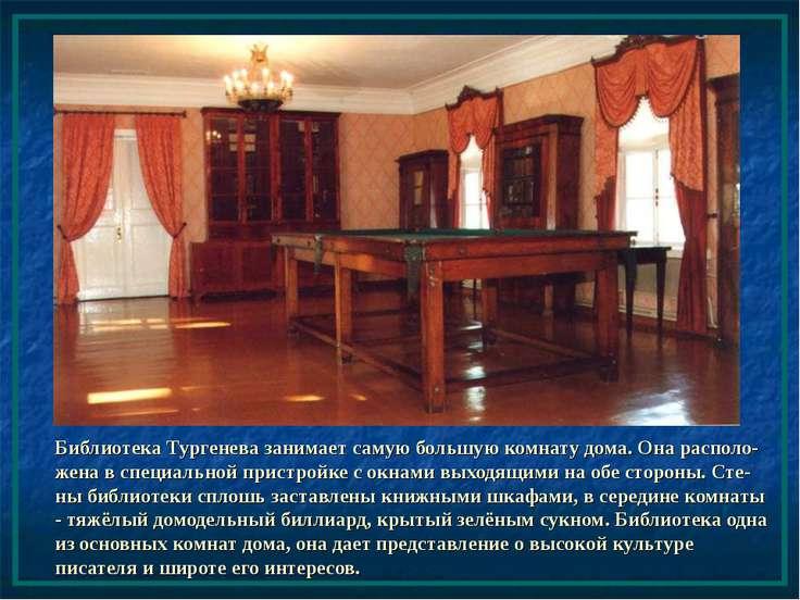 Библиотека Тургенева занимает самую большую комнату дома. Она располо-жена в ...