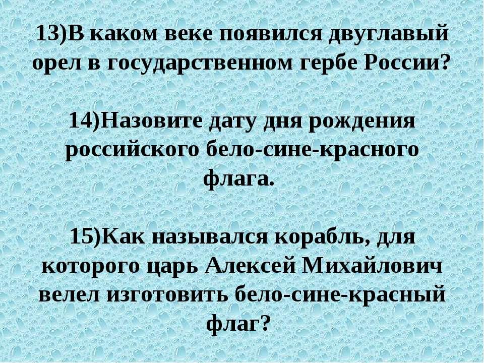 13)В каком веке появился двуглавый орел в государственном гербе России? 14)На...