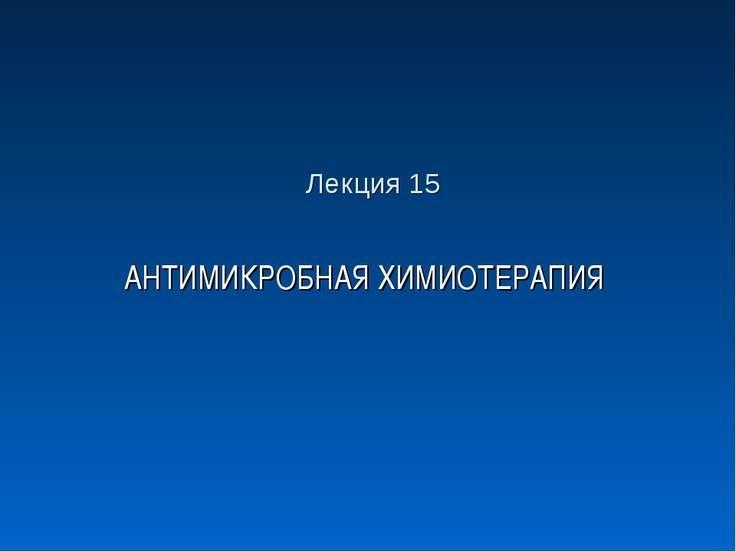 Лекция 15 АНТИМИКРОБНАЯ ХИМИОТЕРАПИЯ