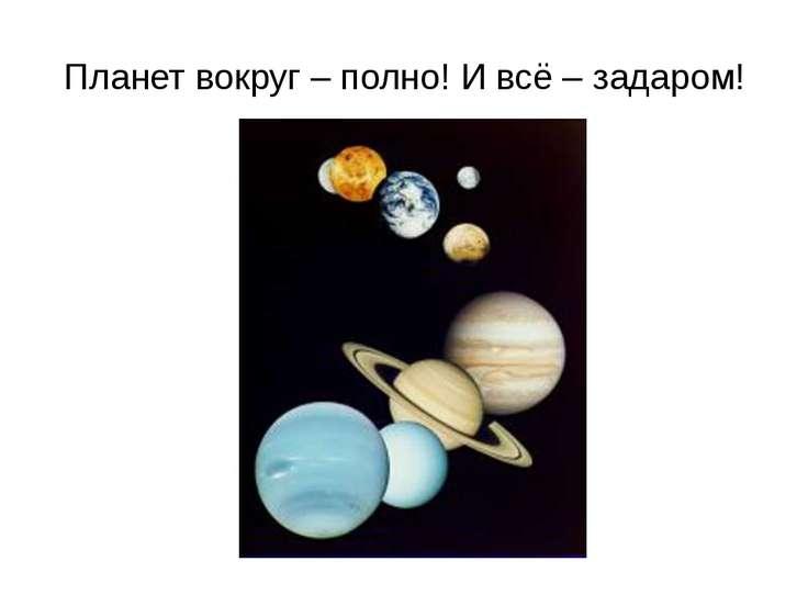 Планет вокруг – полно! И всё – задаром!