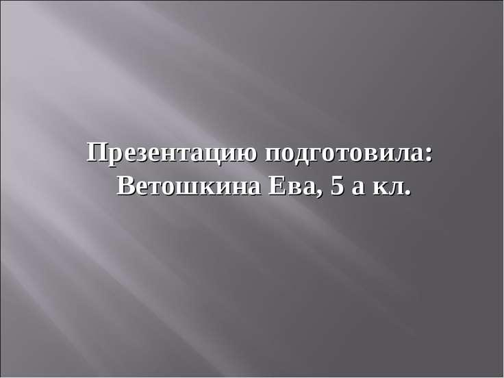 Презентацию подготовила: Ветошкина Ева, 5 а кл.