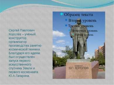 Сергей Павлович Королёв – учёный, конструктор, организатор производства ракет...
