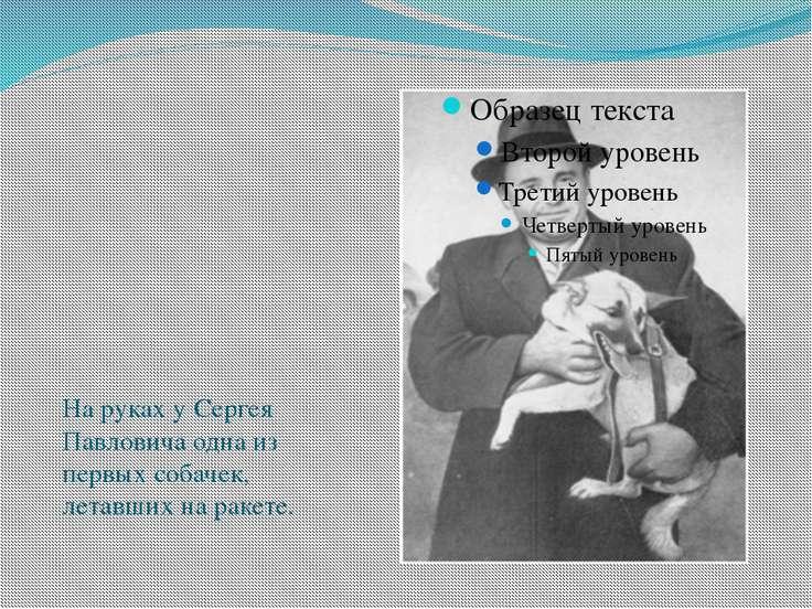 На руках у Сергея Павловича одна из первых собачек, летавших на ракете.