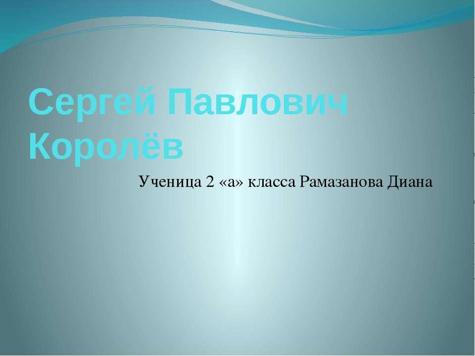 Сергей Павлович Королёв Ученица 2 «а» класса Рамазанова Диана