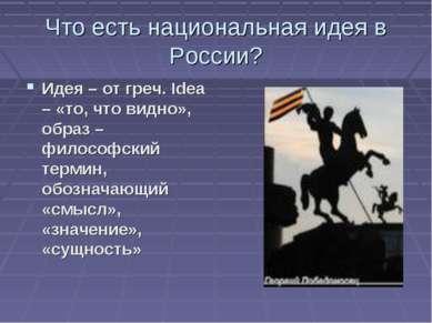Что есть национальная идея в России? Идея – от греч. Idea – «то, что видно», ...