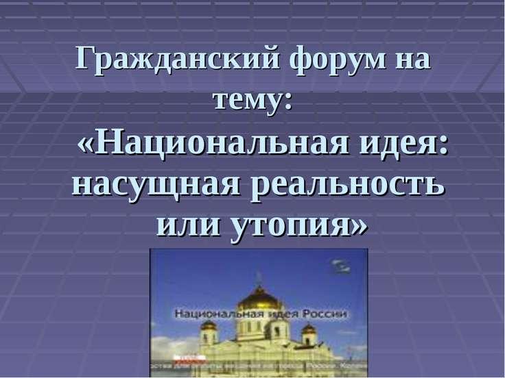 Гражданский форум на тему: «Национальная идея: насущная реальность или утопия»
