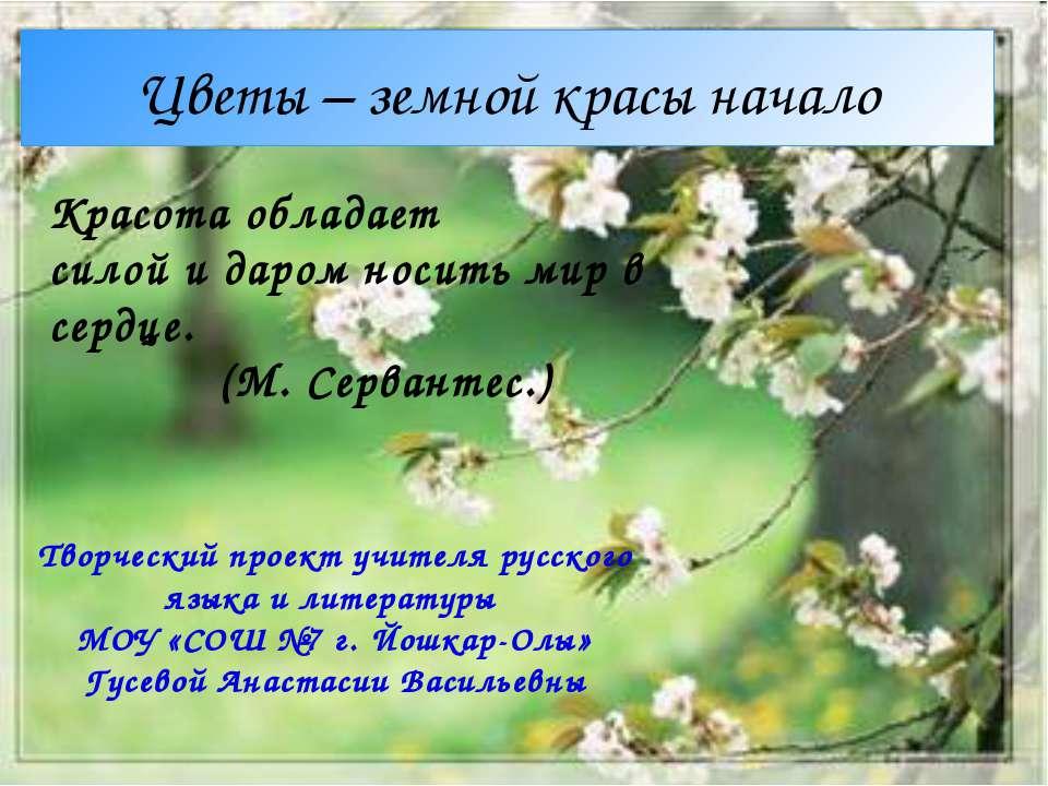 Цветы – земной красы начало Красота обладает силой и даром носить мир в сердц...