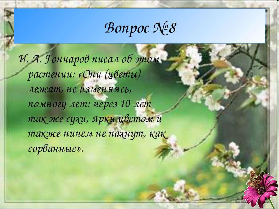 Вопрос № 8 И. А. Гончаров писал об этом растении: «Они (цветы) лежат, не изме...